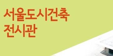 82년 만에 재탄생한, 서울도시건축전시관을 만나다.